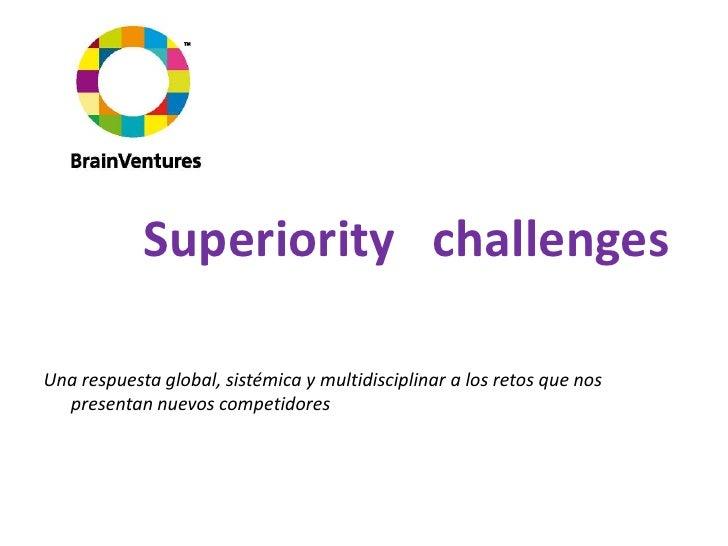Superioritychallenges<br />Una respuesta global, sistémica y multidisciplinar a los retos que nos presentan nuevos competi...