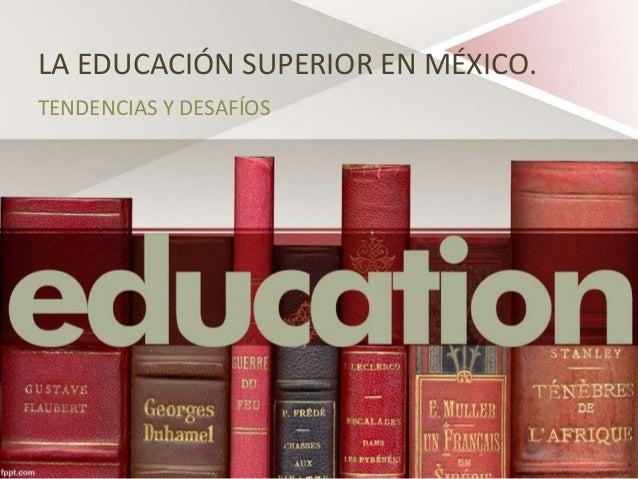 LA EDUCACIÓN SUPERIOR EN MÉXICO. TENDENCIAS Y DESAFÍOS