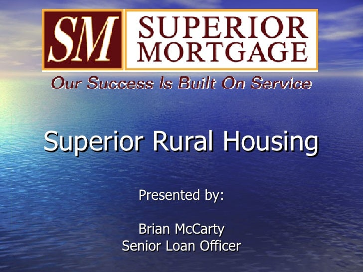 Superior Rural Housing Presented by: Brian McCarty Senior Loan Officer