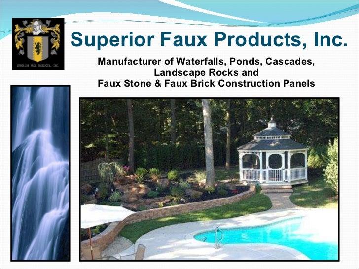Superior Faux Products, Inc. <ul><li>Manufacturer   of Waterfalls, Ponds, Cascades, Landscape Rocks and </li></ul><ul><li>...