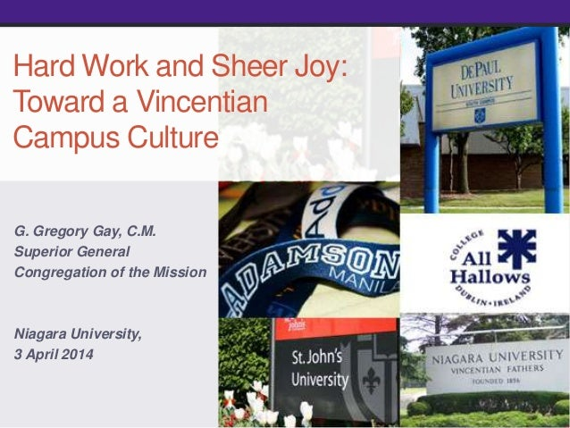 Hard Work and Sheer Joy: Toward a Vincentian Campus Culture G. Gregory Gay, C.M. Superior General Congregation of the Miss...
