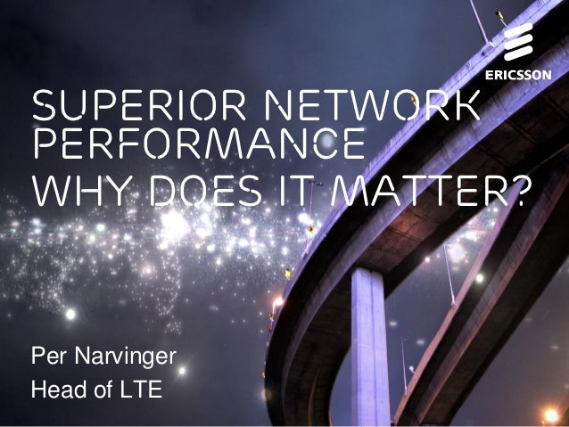 Superior networkperformancewhy does it matter?Per NarvingerHead of LTE
