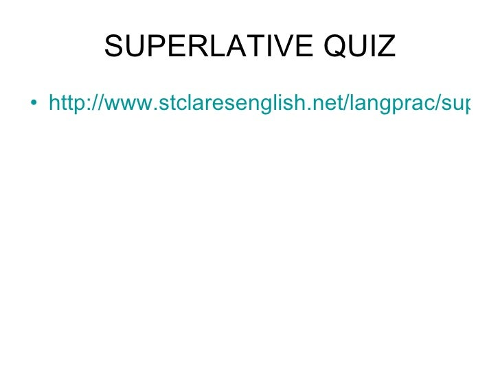 SUPERLATIVE QUIZ <ul><li>http://www.stclaresenglish.net/langprac/supquiz.htm </li></ul>