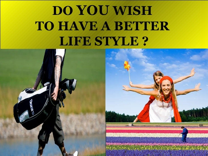 DO  YOU  WISH  TO HAVE A BETTER  LIFE STYLE ?