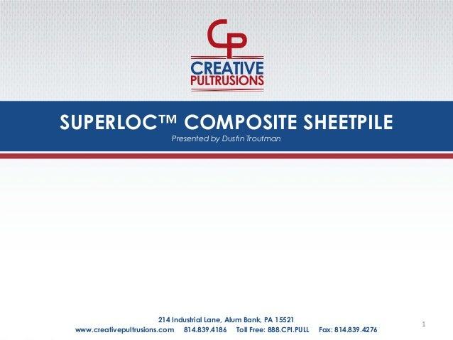SUPERLOC™ COMPOSITE SHEETPILE www.creativepultrusions.com 814.839.4186 Toll Free: 888.CPI.PULL Fax: 814.839.4276 214 Indus...