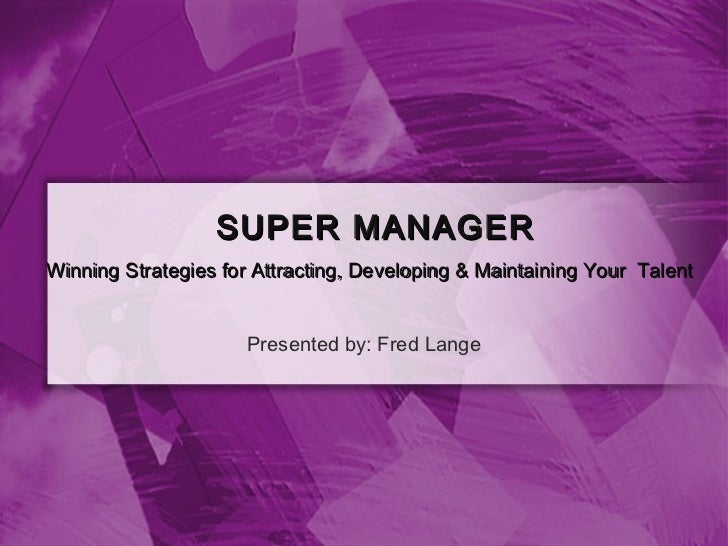 SUPER MANAGERWinning Strategies for Attracting, Developing & Maintaining Your Talent                     Presented by: Fre...