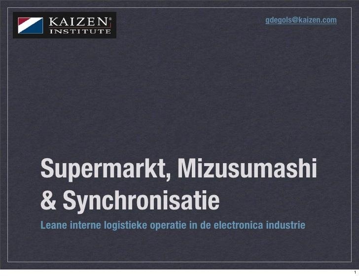 gdegols@kaizen.com     Supermarkt, Mizusumashi & Synchronisatie Leane interne logistieke operatie in de electronica indust...