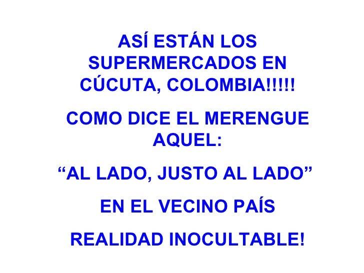 """ASÍ ESTÁN LOS SUPERMERCADOS EN CÚCUTA, COLOMBIA!!!!! COMO DICE EL MERENGUE AQUEL: """" AL LADO, JUSTO AL LADO""""  EN EL VECINO ..."""