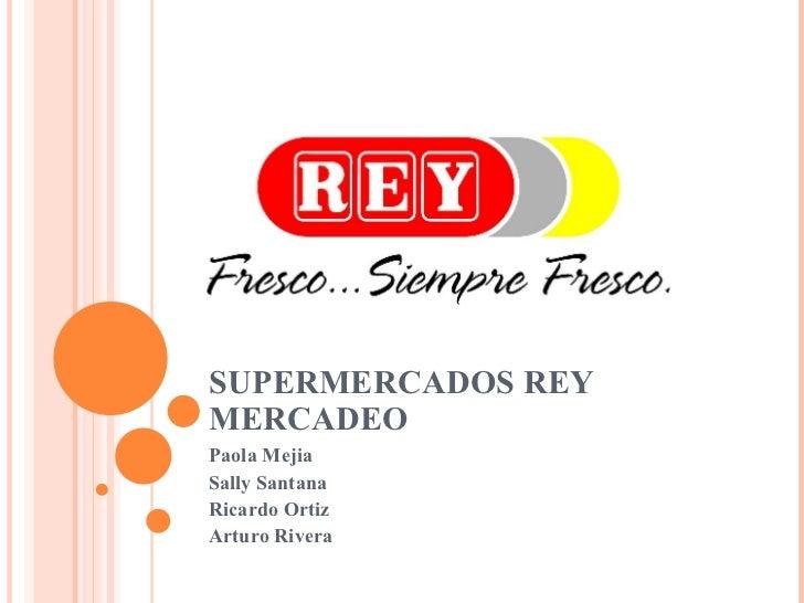 SUPERMERCADOS REY MERCADEO Paola Mejia Sally Santana Ricardo Ortiz Arturo Rivera