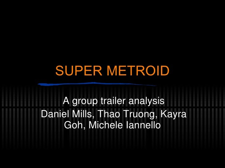 SUPER METROID A group trailer analysis Daniel Mills, Thao Truong, Kayra Goh, Michele Iannello