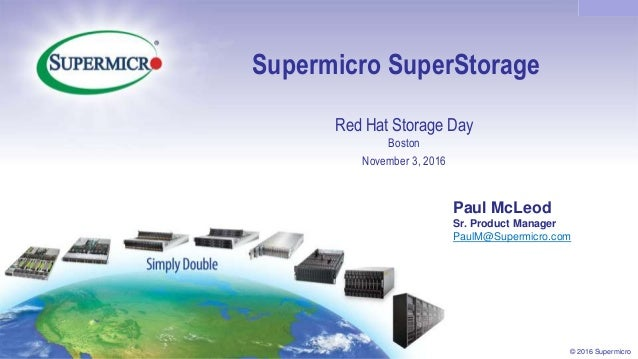 Confidential © 2016 Supermicro Supermicro SuperStorage Red Hat Storage Day Boston November 3, 2016 Paul McLeod Sr. Product...