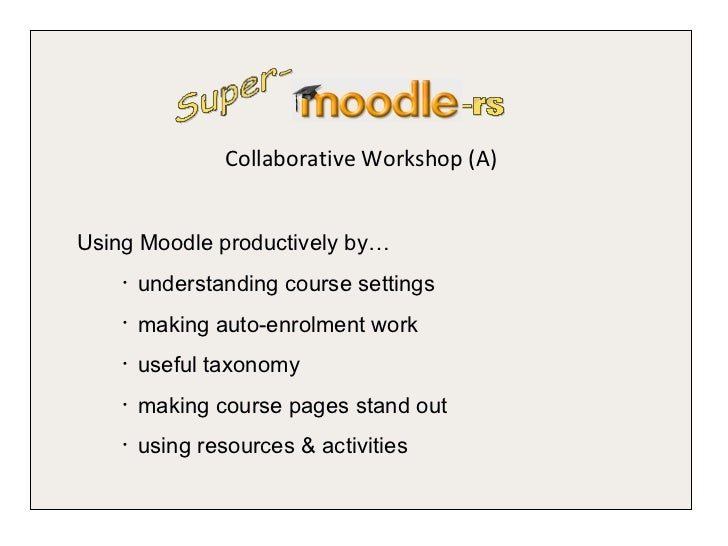 <ul><li>Collaborative Workshop (A) </li></ul>Super- -rs <ul><ul><li>Using Moodle productively by… </li></ul></ul><ul><ul><...