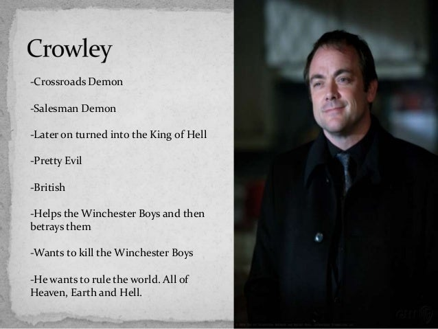 -Crossroads Demon-Salesman Demon-Later on turned into the King of Hell-Pretty Evil-British-Helps the Winchester Boys and t...
