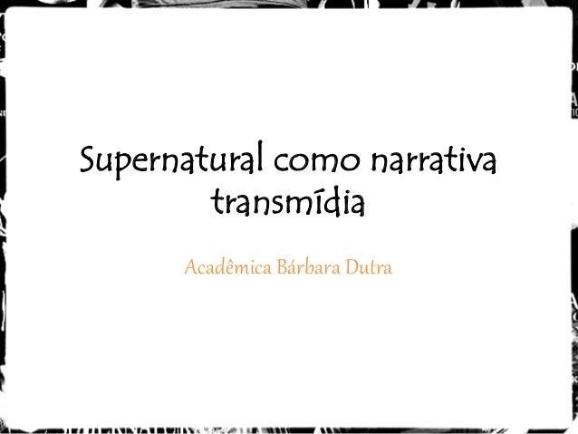Supernatural como narrativa        transmídia      Acadêmica Bárbara Dutra