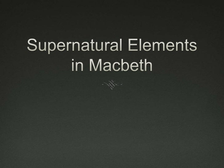 The Supernatural In Macbeth, the supernatural is an integral part of the  structure of the plot. It provides a catalyst f...