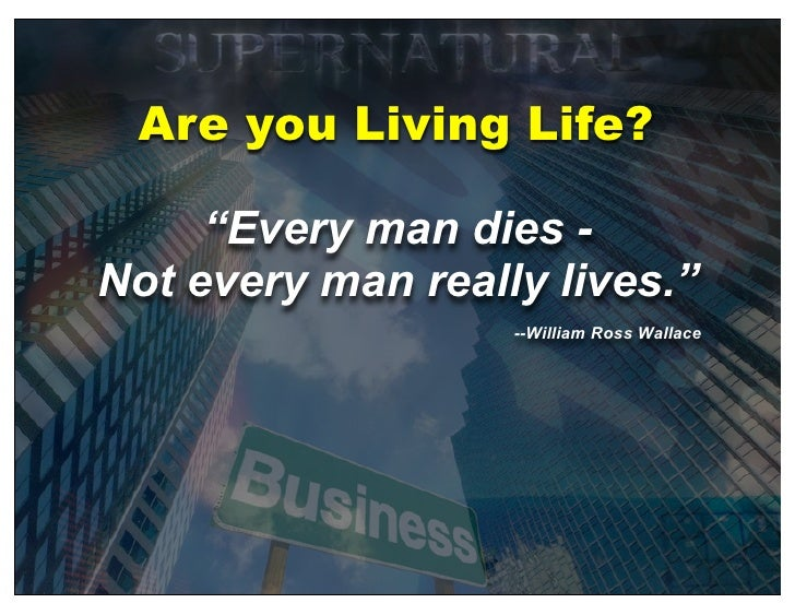 """Are you Living Life?       """"Every man dies - Not every man really lives.""""                    --William Ross Wallace"""