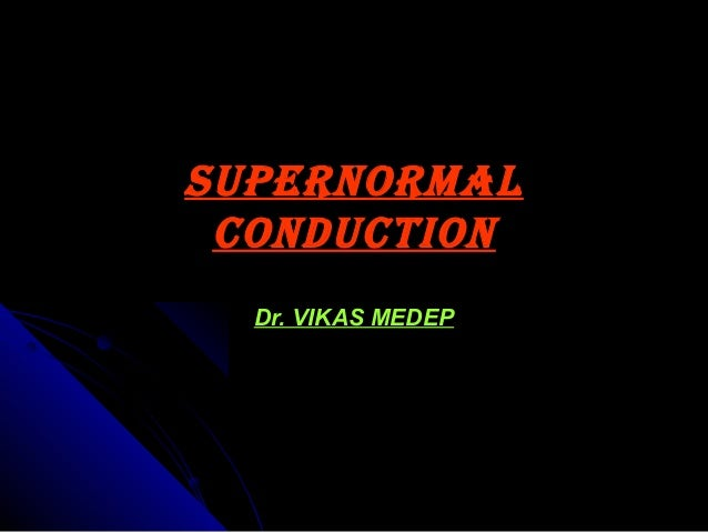 Supernormal ConduCtion Dr. VIKAS MEDEP