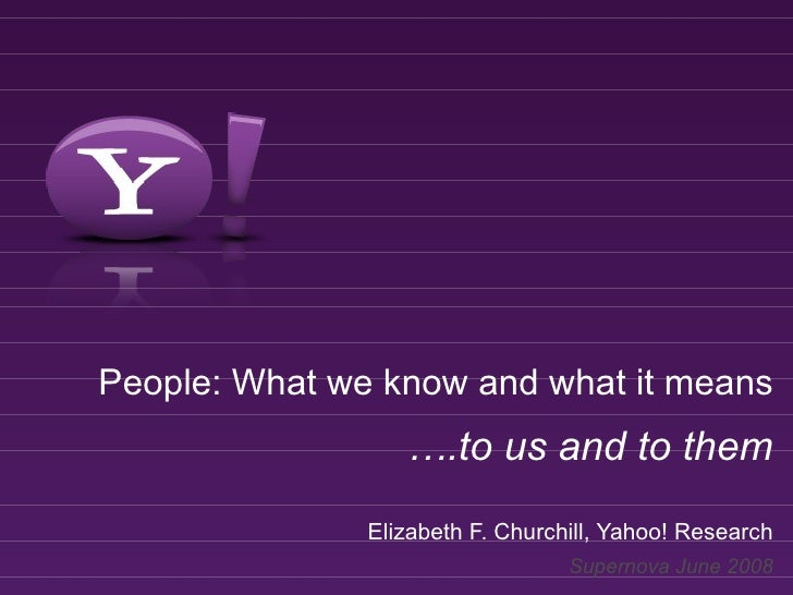 People: What we know and what it means                   ….to us and to them                Elizabeth F. Churchill, Yahoo!...