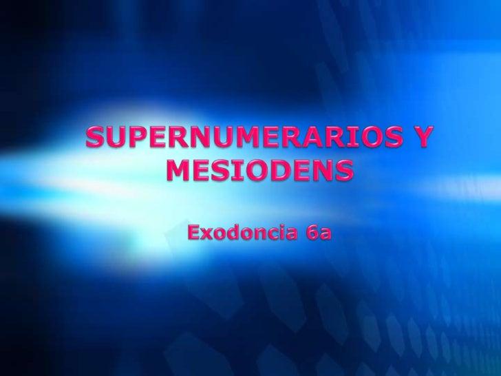 SUPERNUMERARIOS Y MESIODENSExodoncia 6a<br />
