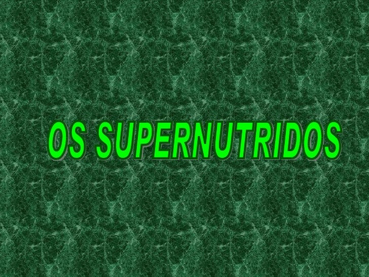 OS SUPERNUTRIDOS
