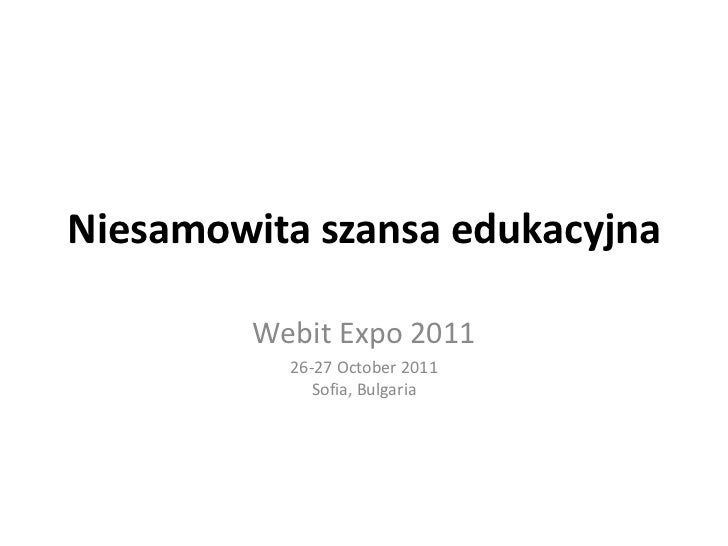 Niesamowita szansa edukacyjna<br />Webit Expo 2011<br />26-27 October 2011Sofia, Bulgaria<br />