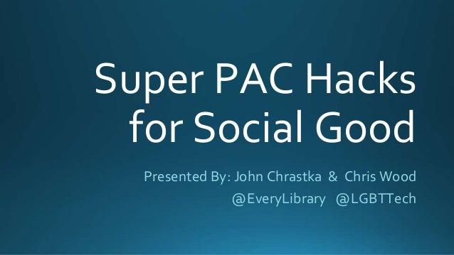 Super PAC Hacks for Social Good Presented By: John Chrastka & Chris Wood @EveryLibrary @LGBTTech