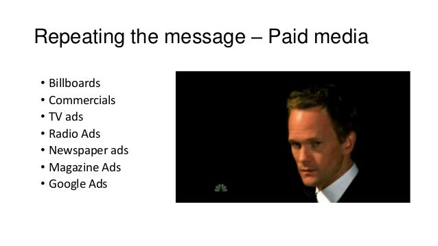 Repeating the message – Paid media • Billboards • Commercials • TV ads • Radio Ads • Newspaper ads • Magazine Ads • Google...