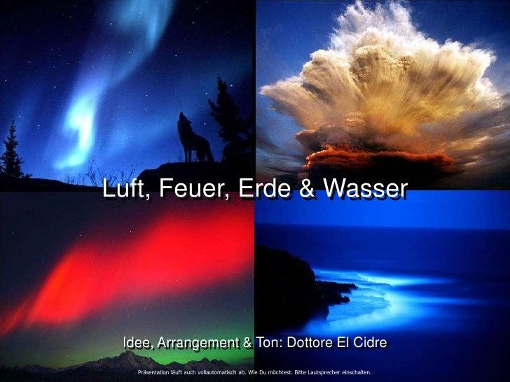 Luft, Feuer, Erde & Wasser      Idee, Arrangement & Ton: Dottore El Cidre    Präsentation läuft auch vollautomatisch ab. W...