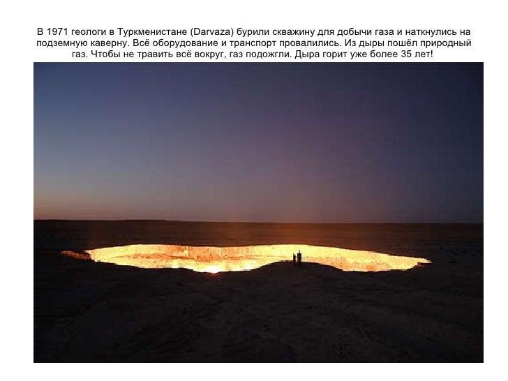 В 1971 геологи в Туркменистане (Darvaza) бурили скважину для добычи газа и наткнулись на подземную каверну. Всё оборудован...