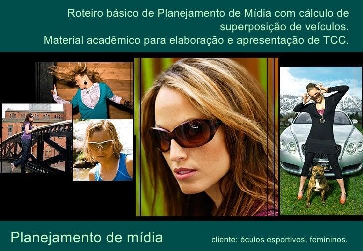 Planejamento de mídia   cliente: óculos esportivos, femininos. Roteiro básico de Planejamento de Mídia com cálculo de supe...