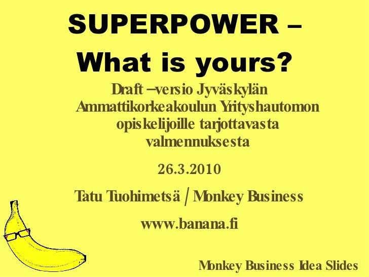SUPERPOWER – What is yours? <ul><li>Draft –versio Jyväskylän Ammattikorkeakoulun Yrityshautomon opiskelijoille tarjottavas...