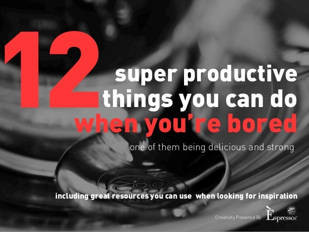 super productive  things you can do  when you're bored  one of them being delicious and strong  Creativity Powered By  12 ...
