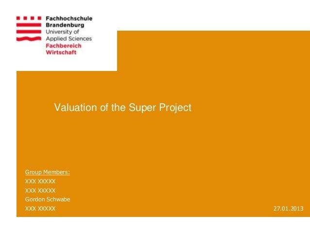 Valuation of the Super ProjectGroup Members:XXX XXXXXXXX XXXXXGordon SchwabeXXX XXXXX                                27.01...