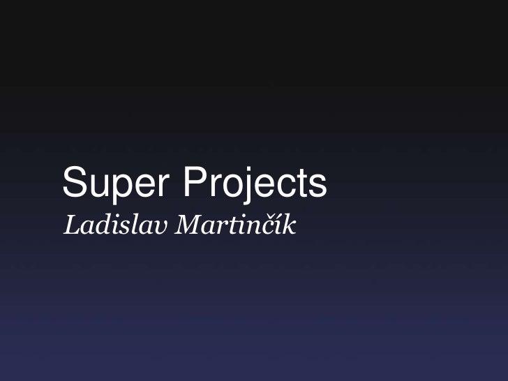 Super Projects<br />Ladislav Martinčík<br />