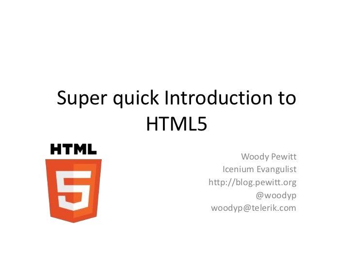 Super quick Introduction to          HTML5                         Woody Pewitt                    Icenium Evangulist     ...