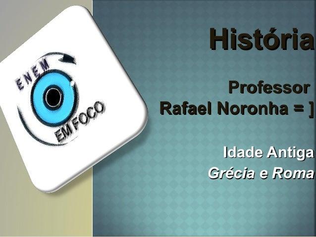HistóriaHistória ProfessorProfessor Rafael Noronha = ]Rafael Noronha = ] Idade AntigaIdade Antiga Grécia e RomaGrécia e Ro...
