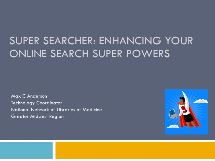 SUPER SEARCHER: ENHANCING YOUR ONLINE SEARCH SUPER POWERS Max C Anderson Technology Coordinator National Network of Librar...