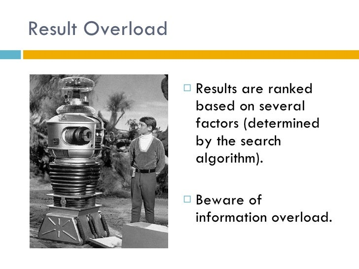 Result Overload <ul><li>Results are ranked based on several factors (determined by the search algorithm).  </li></ul><ul><...