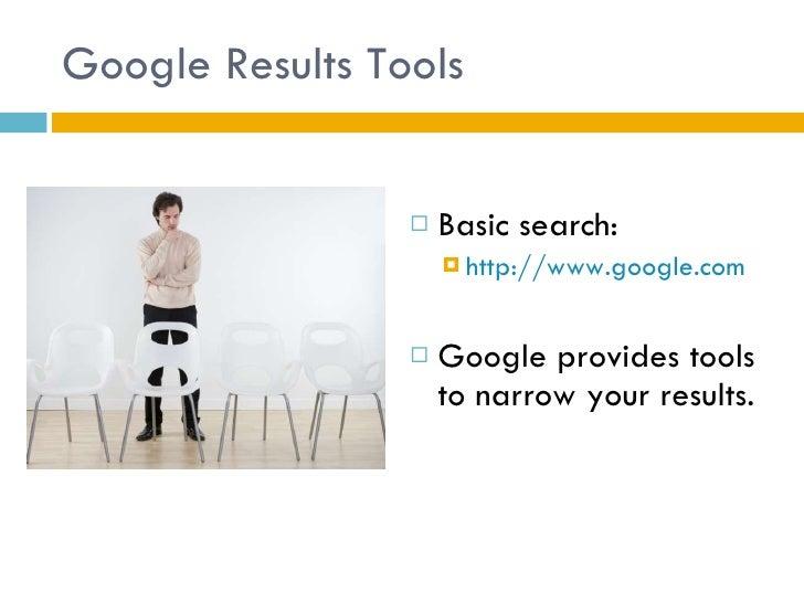 Google Results Tools <ul><li>Basic search: </li></ul><ul><ul><li>http://www.google.com </li></ul></ul><ul><li>Google provi...