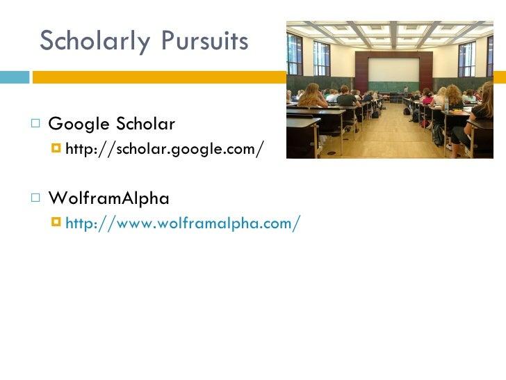 Scholarly Pursuits <ul><li>Google Scholar </li></ul><ul><ul><li>http://scholar.google.com/ </li></ul></ul><ul><li>WolframA...