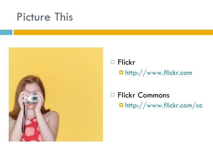 Picture This <ul><li>Flickr </li></ul><ul><ul><li>http://www.flickr.com </li></ul></ul><ul><li>Flickr Commons </li></ul><u...