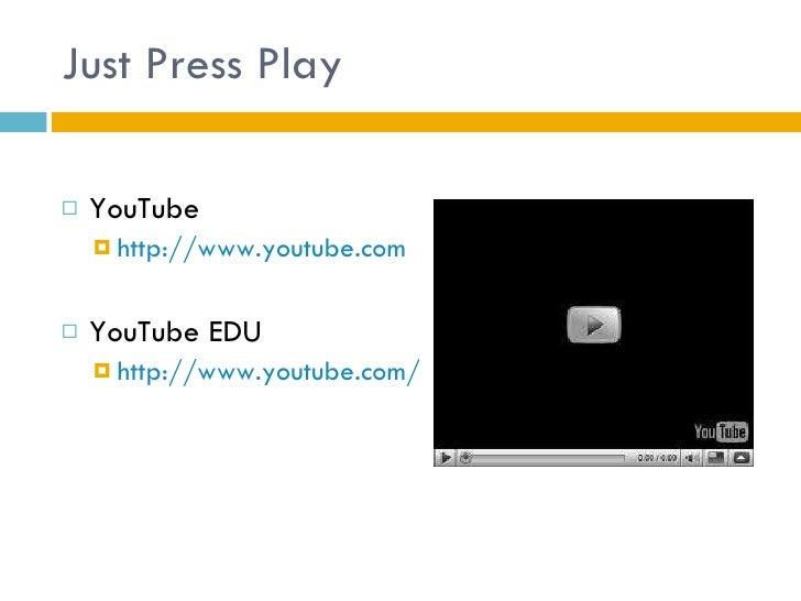 Just Press Play <ul><li>YouTube </li></ul><ul><ul><li>http://www.youtube.com </li></ul></ul><ul><li>YouTube EDU </li></ul>...