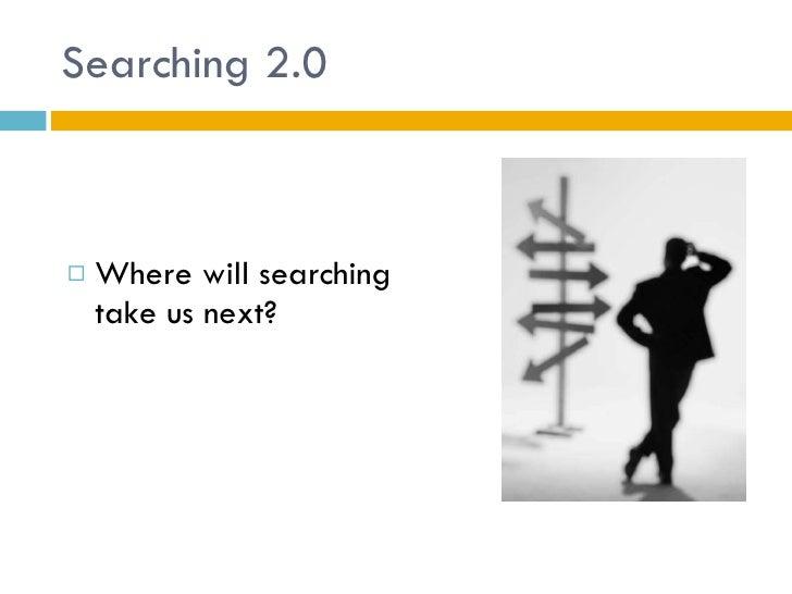 Searching 2.0 <ul><li>Where will searching take us next? </li></ul>