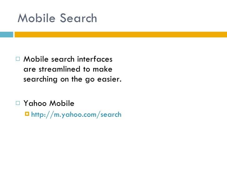 Mobile Search <ul><li>Mobile search interfaces are streamlined to make searching on the go easier. </li></ul><ul><li>Yahoo...