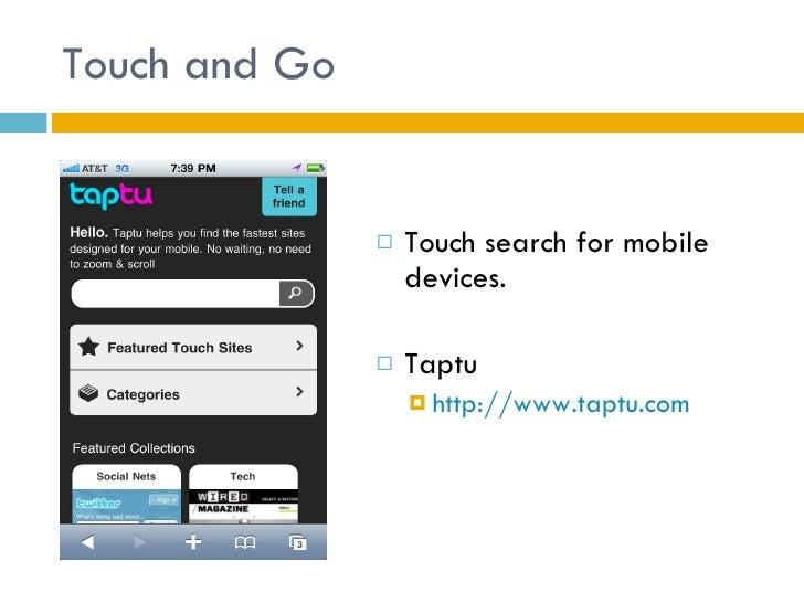 Touch and Go <ul><li>Touch search for mobile devices.  </li></ul><ul><li>Taptu </li></ul><ul><ul><li>http://www.taptu.com ...