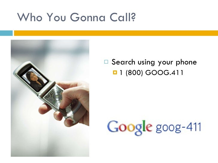 Who You Gonna Call? <ul><li>Search using your phone </li></ul><ul><ul><li>1 (800) GOOG.411 </li></ul></ul>