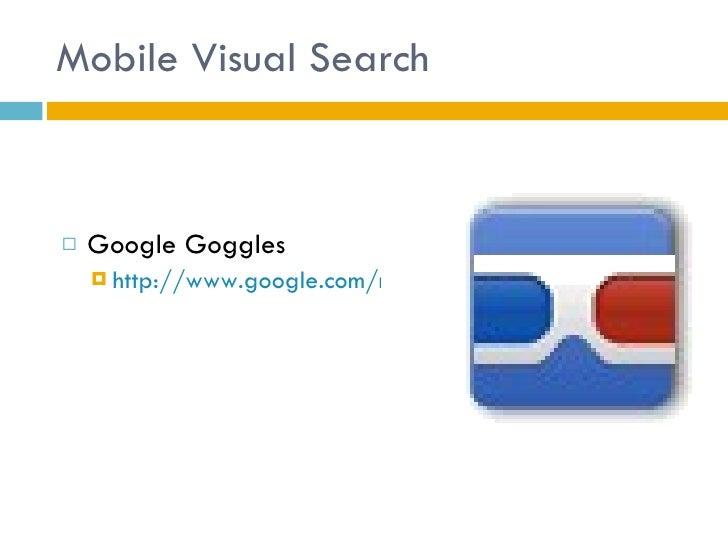 Mobile Visual Search <ul><li>Google Goggles </li></ul><ul><ul><li>http://www.google.com/mobile/goggles </li></ul></ul>
