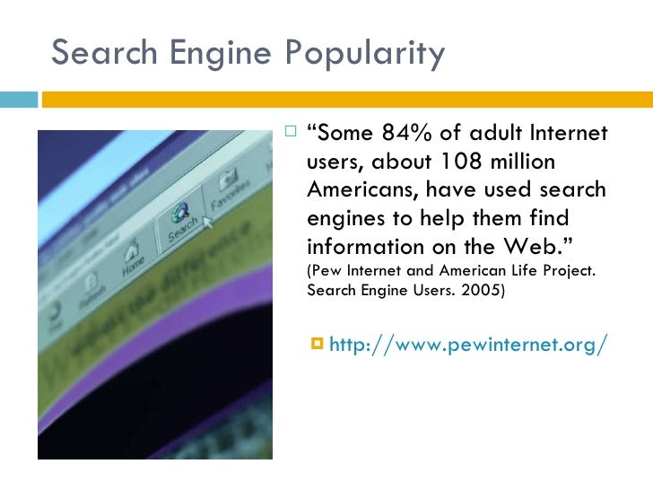 """Search Engine Popularity <ul><li>"""" Some 84% of adult Internet users, about 108 million Americans, have used search engines..."""