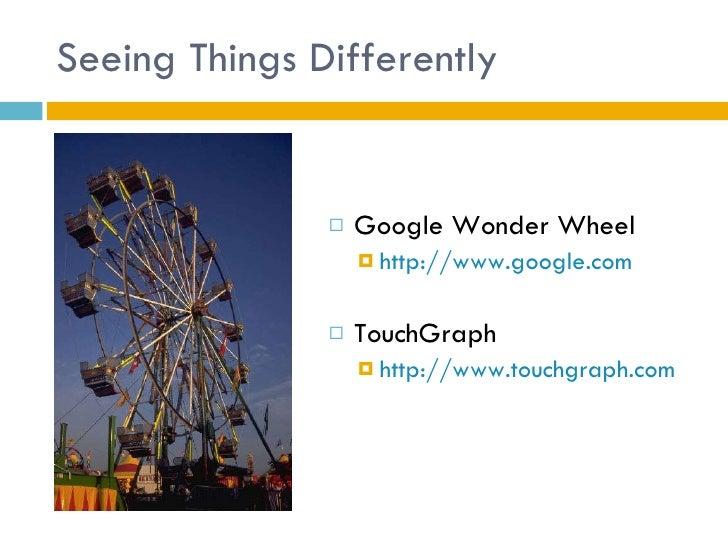 Seeing Things Differently <ul><li>Google Wonder Wheel </li></ul><ul><ul><li>http://www.google.com </li></ul></ul><ul><li>T...