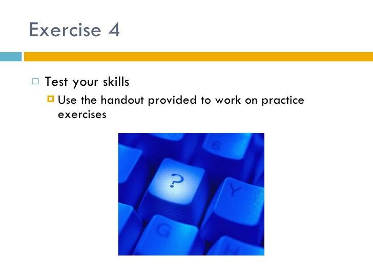 Exercise 4 <ul><li>Test your skills </li></ul><ul><ul><li>Use the handout provided to work on practice exercises </li></ul...